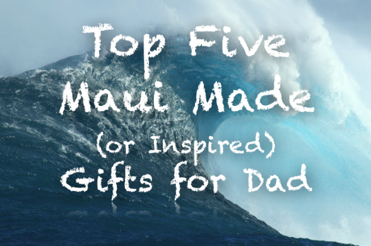 Top Five Maui Made or Inspired gifts for dad